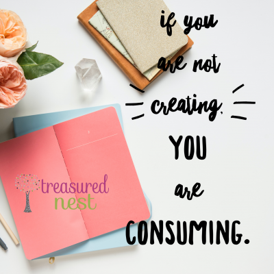 If you are not creating, you are consuming